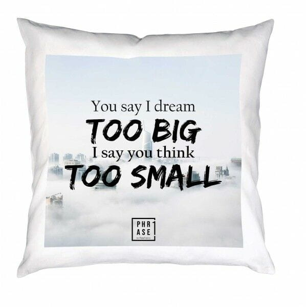 You say I dream TOO BIG I say ... | Kissen mit Füllung